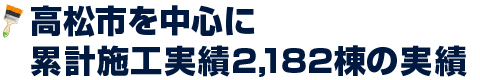 高松市を中心に累計施工実勢2,182棟の実績
